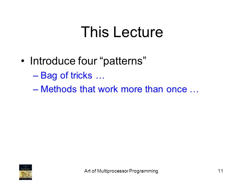Art of Multiprocessor Programming11 This Lecture Introduce four patterns –Bag of tricks … –Methods that work more than once …