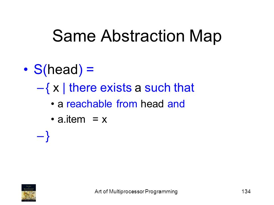 Art of Multiprocessor Programming134 Same Abstraction Map S(head) = –{ x | there exists a such that a reachable from head and a.item = x –}