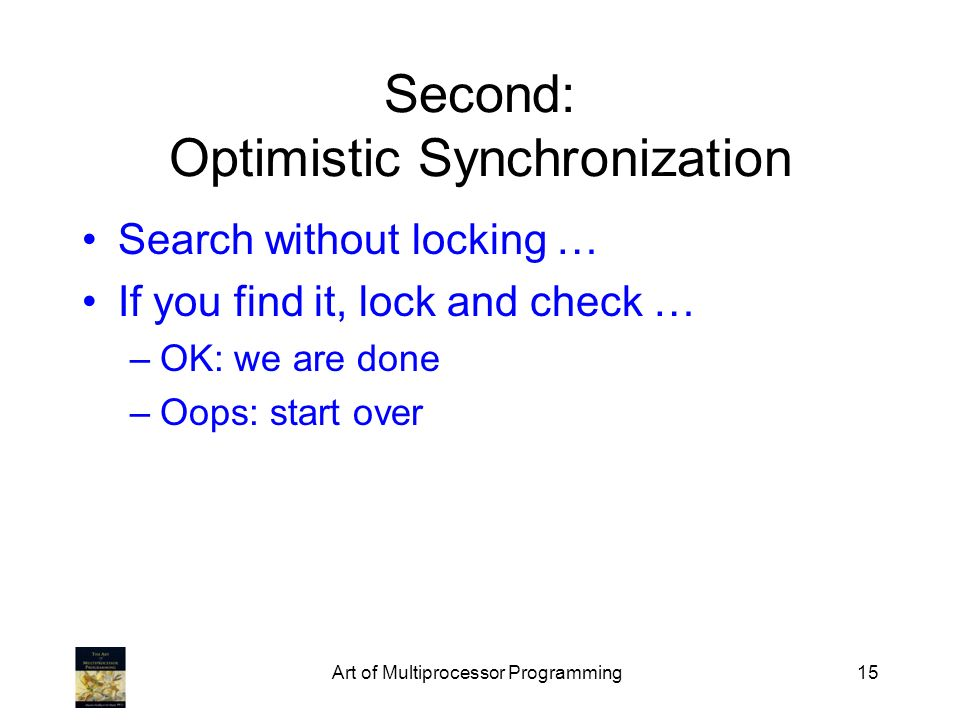 Art of Multiprocessor Programming15 Second: Optimistic Synchronization Search without locking … If you find it, lock and check … –OK: we are done –Oops: start over