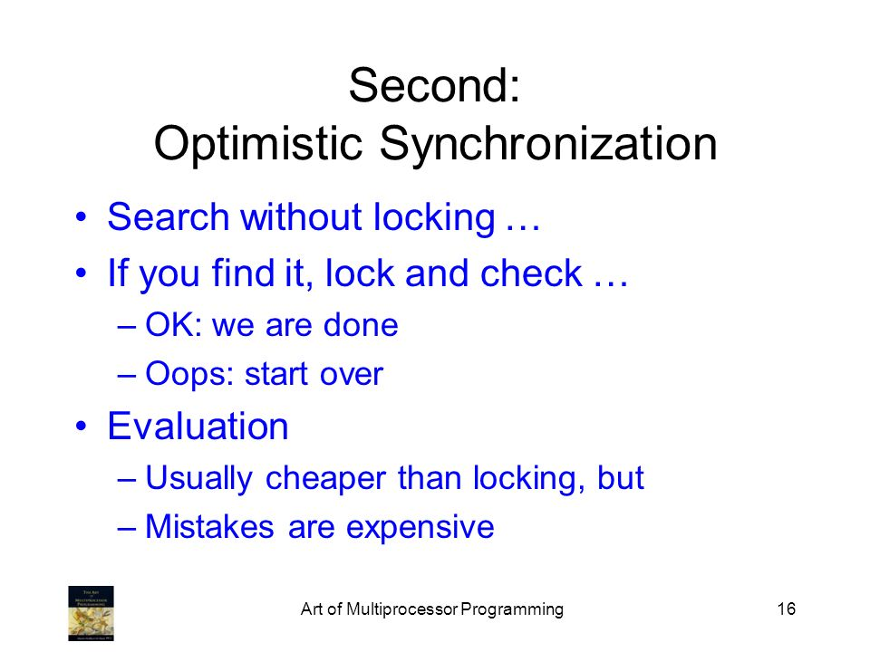 Art of Multiprocessor Programming16 Second: Optimistic Synchronization Search without locking … If you find it, lock and check … –OK: we are done –Oops: start over Evaluation –Usually cheaper than locking, but –Mistakes are expensive