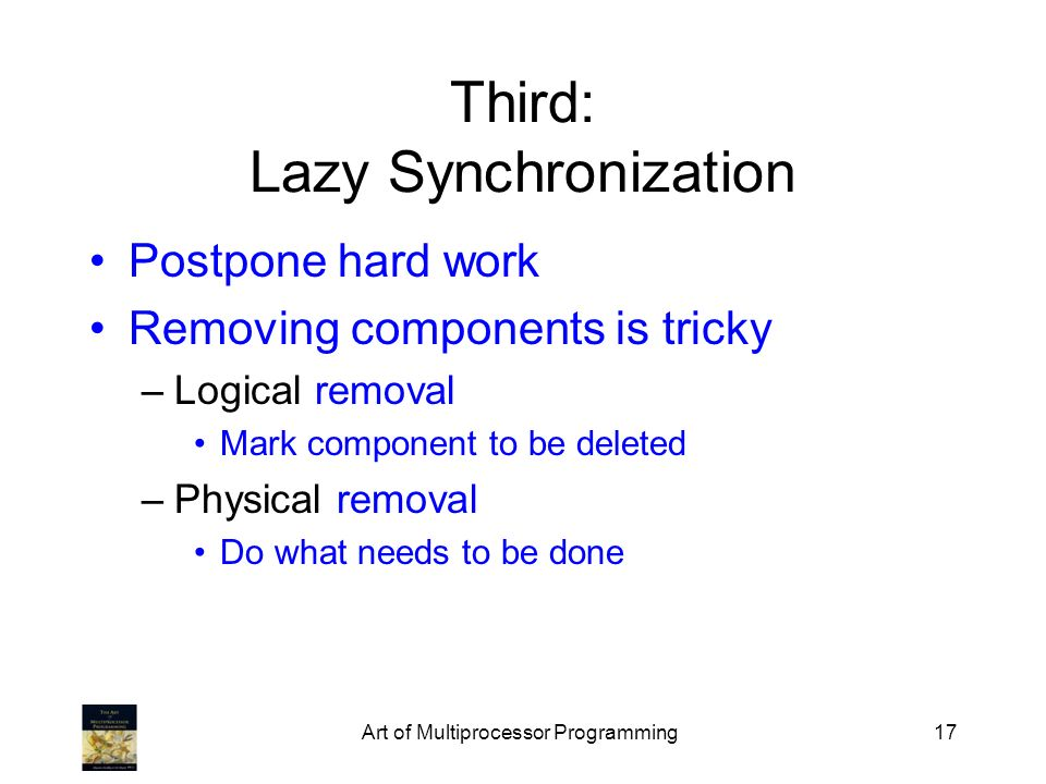 Art of Multiprocessor Programming17 Third: Lazy Synchronization Postpone hard work Removing components is tricky –Logical removal Mark component to be deleted –Physical removal Do what needs to be done