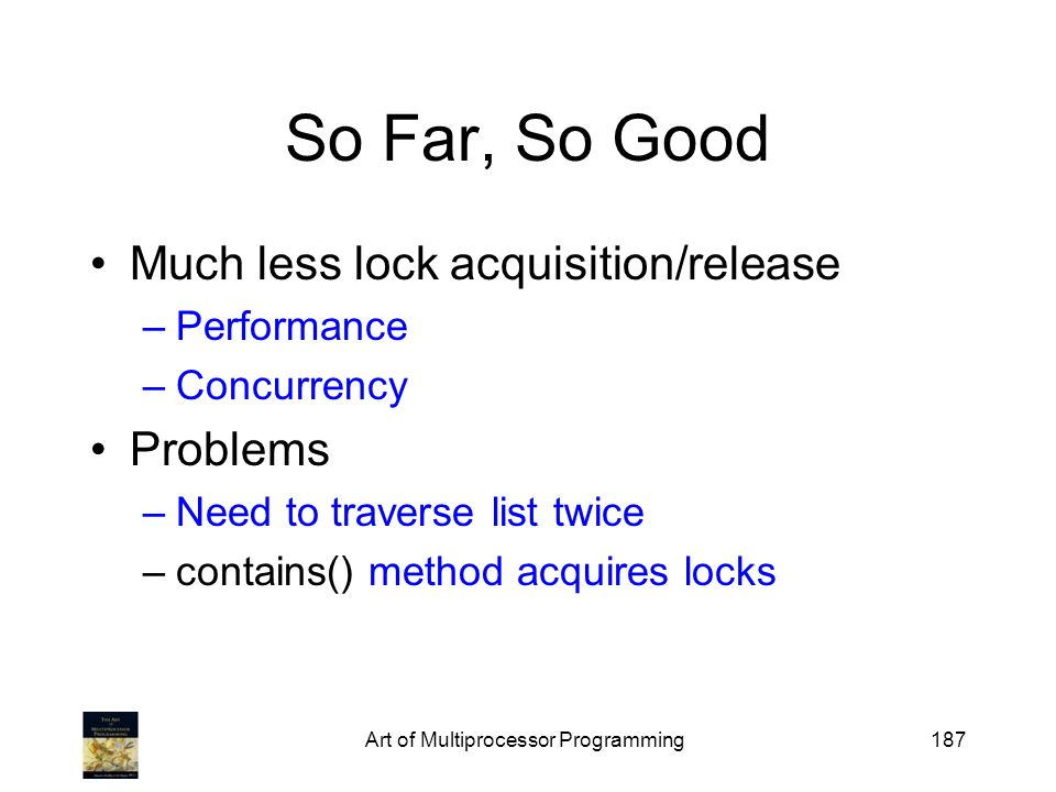 Art of Multiprocessor Programming187 So Far, So Good Much less lock acquisition/release –Performance –Concurrency Problems –Need to traverse list twice –contains() method acquires locks