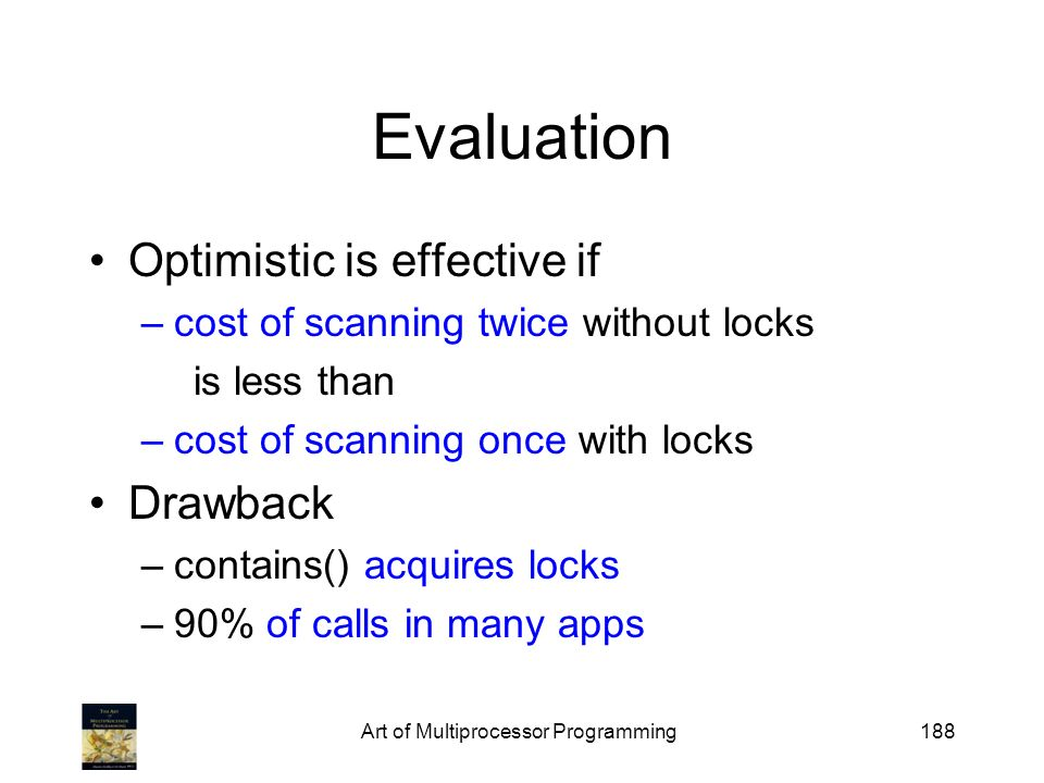 Art of Multiprocessor Programming188 Evaluation Optimistic is effective if –cost of scanning twice without locks is less than –cost of scanning once with locks Drawback –contains() acquires locks –90% of calls in many apps