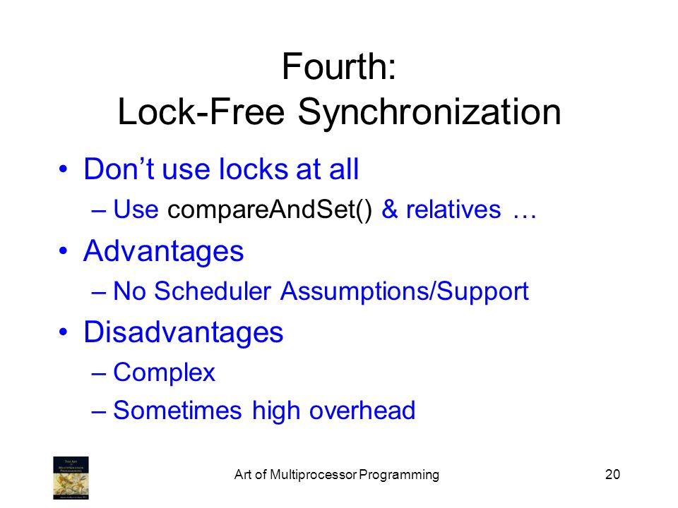 Art of Multiprocessor Programming20 Fourth: Lock-Free Synchronization Dont use locks at all –Use compareAndSet() & relatives … Advantages –No Scheduler Assumptions/Support Disadvantages –Complex –Sometimes high overhead