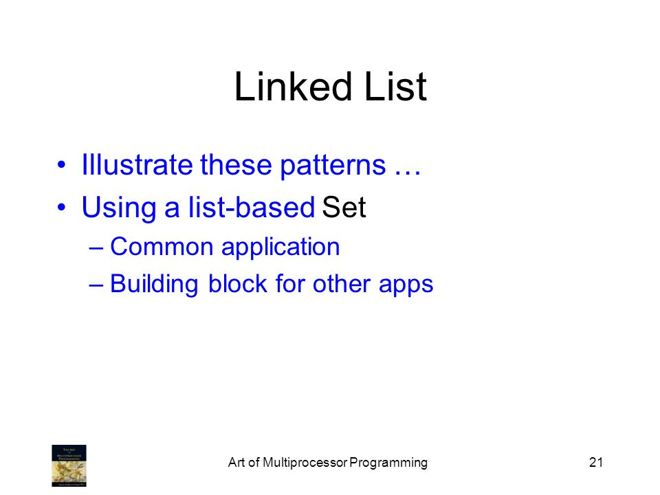 Art of Multiprocessor Programming21 Linked List Illustrate these patterns … Using a list-based Set –Common application –Building block for other apps