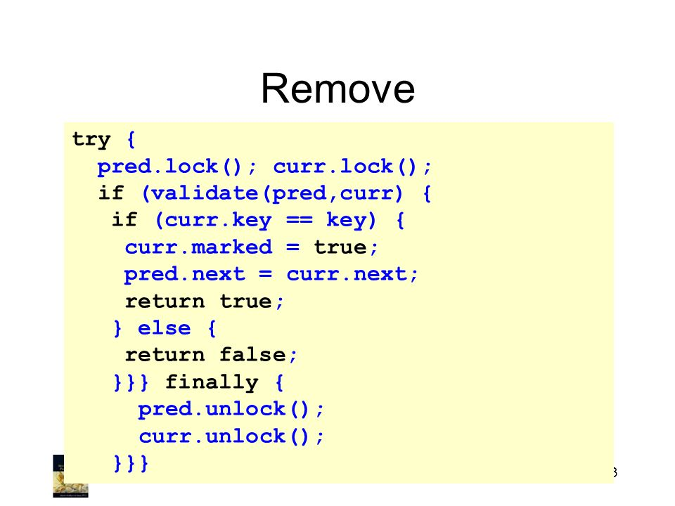 Art of Multiprocessor Programming213 Remove try { pred.lock(); curr.lock(); if (validate(pred,curr) { if (curr.key == key) { curr.marked = true; pred.next = curr.next; return true; } else { return false; }}} finally { pred.unlock(); curr.unlock(); }}}
