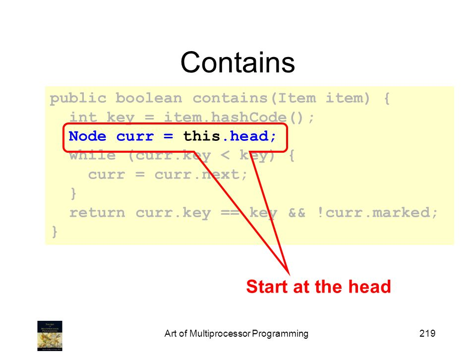 Art of Multiprocessor Programming219 Contains public boolean contains(Item item) { int key = item.hashCode(); Node curr = this.head; while (curr.key < key) { curr = curr.next; } return curr.key == key && !curr.marked; } Start at the head
