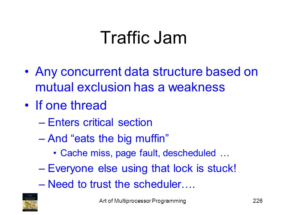 Art of Multiprocessor Programming226 Traffic Jam Any concurrent data structure based on mutual exclusion has a weakness If one thread –Enters critical section –And eats the big muffin Cache miss, page fault, descheduled … –Everyone else using that lock is stuck.