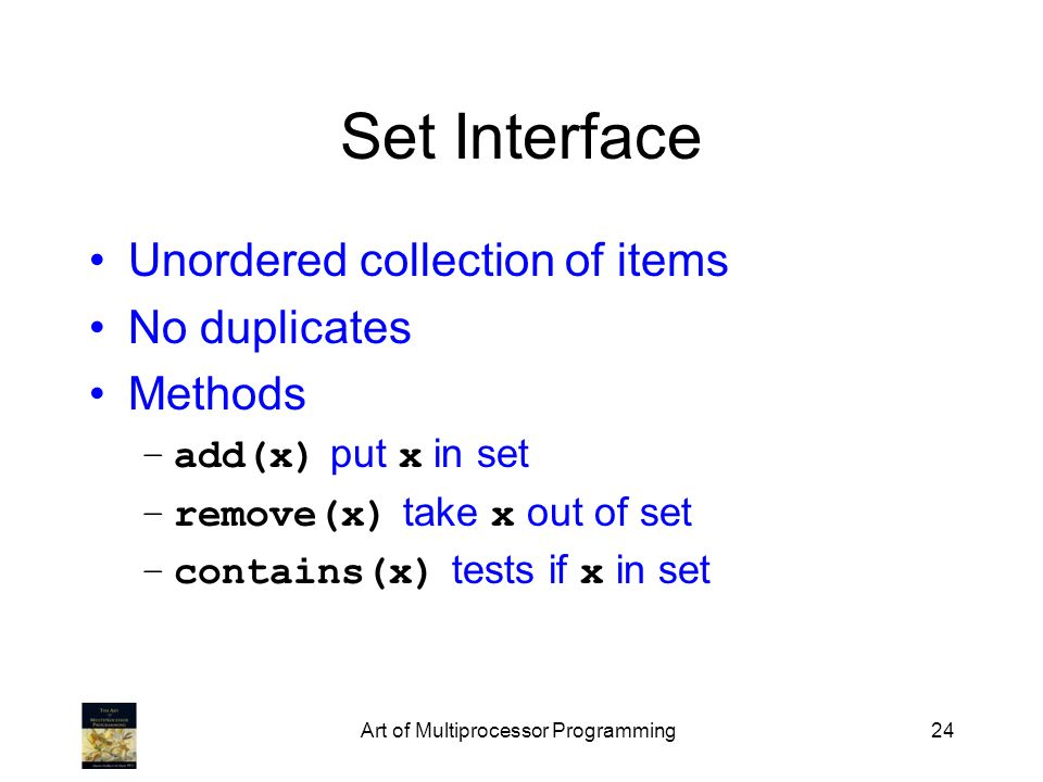 Art of Multiprocessor Programming24 Set Interface Unordered collection of items No duplicates Methods –add(x) put x in set –remove(x) take x out of set –contains(x) tests if x in set