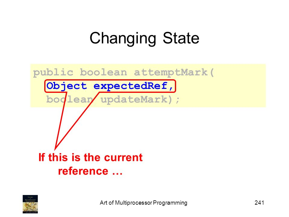 Art of Multiprocessor Programming241 Changing State public boolean attemptMark( Object expectedRef, boolean updateMark); If this is the current reference …
