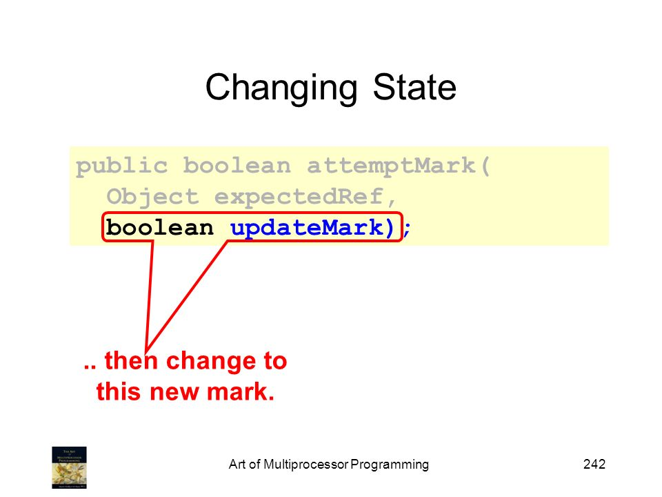 Art of Multiprocessor Programming242 Changing State public boolean attemptMark( Object expectedRef, boolean updateMark);..