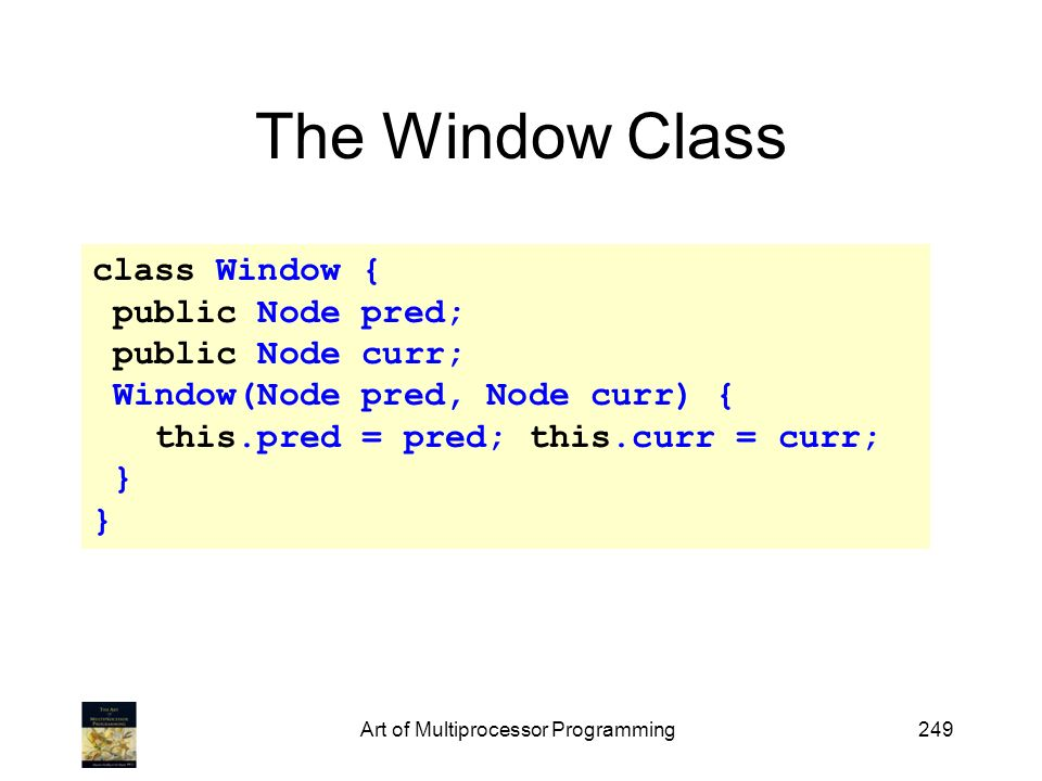 Art of Multiprocessor Programming249 The Window Class class Window { public Node pred; public Node curr; Window(Node pred, Node curr) { this.pred = pred; this.curr = curr; }