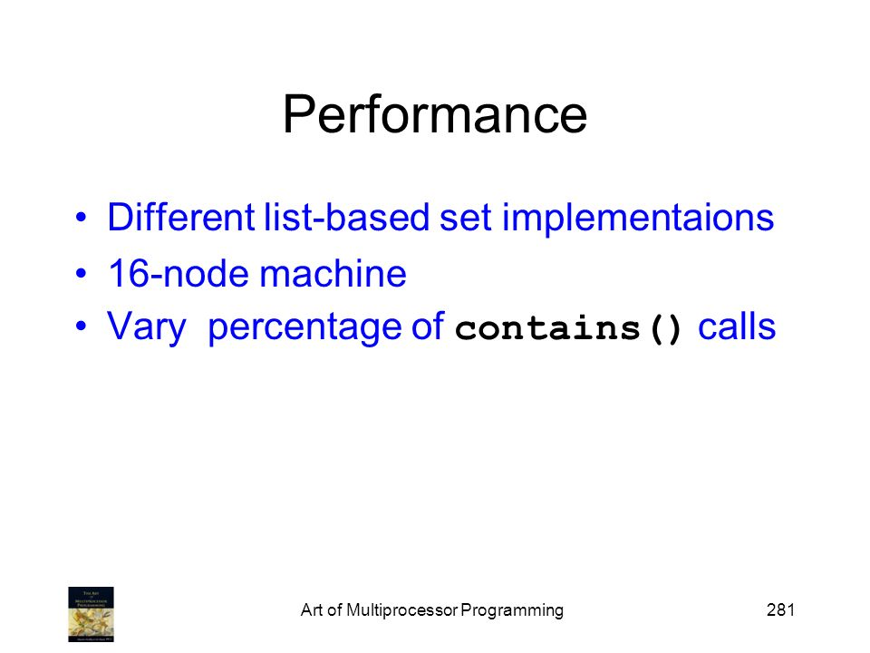 Performance Different list-based set implementaions 16-node machine Vary percentage of contains() calls Art of Multiprocessor Programming281
