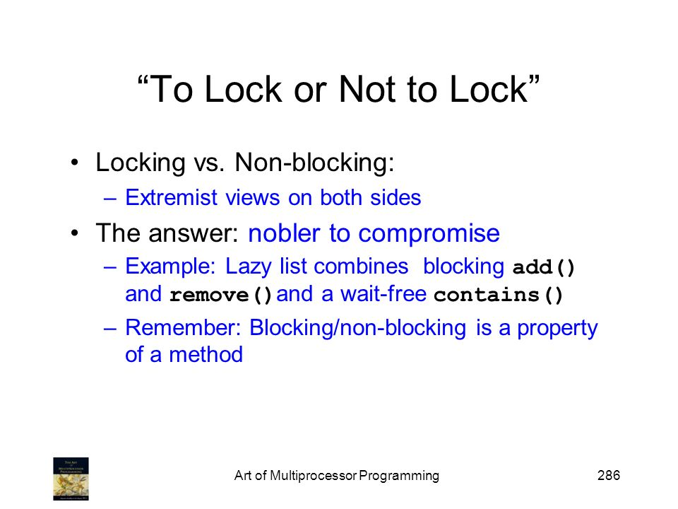 Art of Multiprocessor Programming286 To Lock or Not to Lock Locking vs.