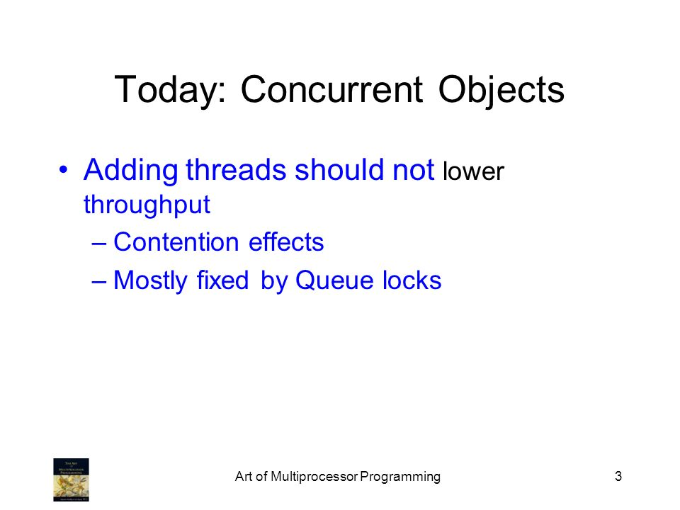 Art of Multiprocessor Programming3 Today: Concurrent Objects Adding threads should not lower throughput –Contention effects –Mostly fixed by Queue locks