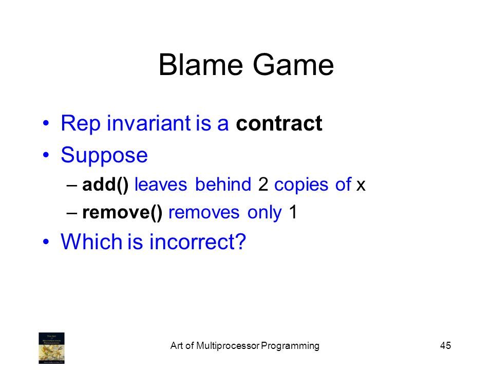 Art of Multiprocessor Programming45 Blame Game Rep invariant is a contract Suppose –add() leaves behind 2 copies of x –remove() removes only 1 Which is incorrect