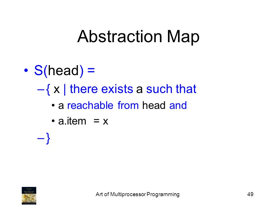 Art of Multiprocessor Programming49 Abstraction Map S(head) = –{ x | there exists a such that a reachable from head and a.item = x –}