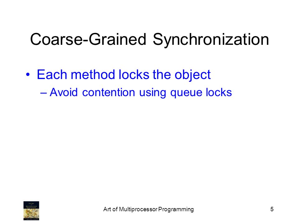 Art of Multiprocessor Programming5 Coarse-Grained Synchronization Each method locks the object –Avoid contention using queue locks