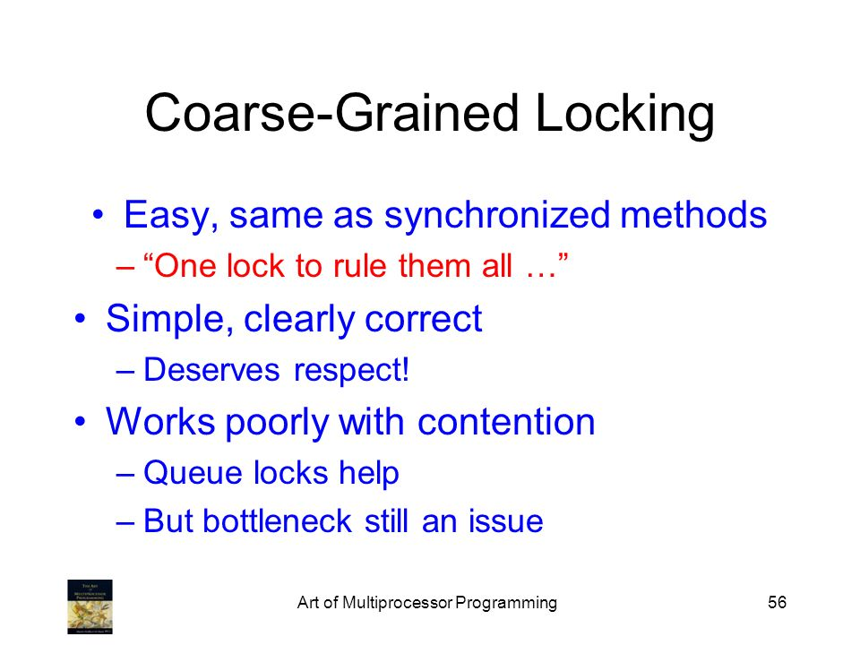 Art of Multiprocessor Programming56 Coarse-Grained Locking Easy, same as synchronized methods –One lock to rule them all … Simple, clearly correct –Deserves respect.