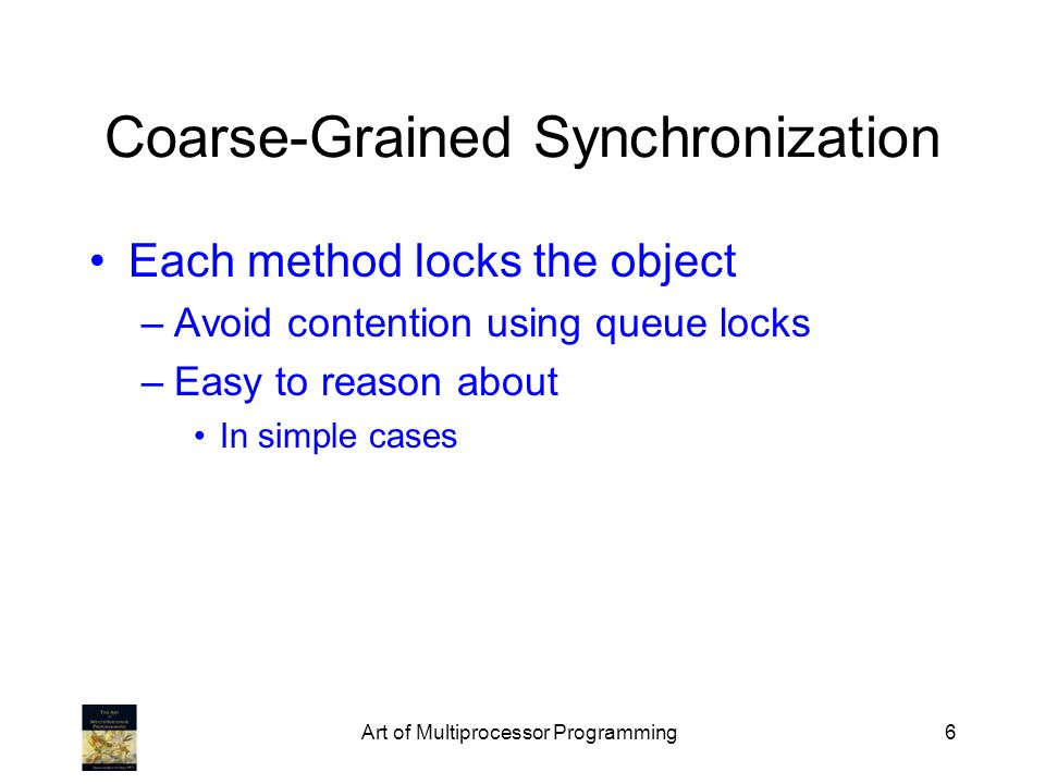 Art of Multiprocessor Programming6 Coarse-Grained Synchronization Each method locks the object –Avoid contention using queue locks –Easy to reason about In simple cases