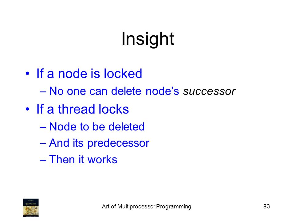 Art of Multiprocessor Programming83 Insight If a node is locked –No one can delete nodes successor If a thread locks –Node to be deleted –And its predecessor –Then it works