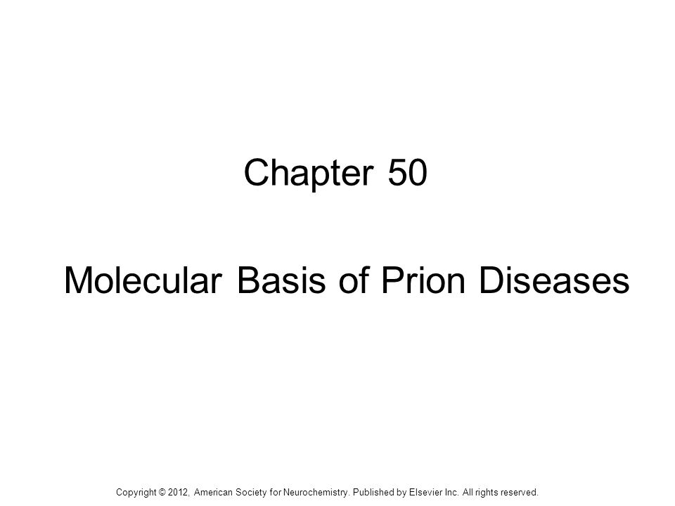 1 Chapter 50 Molecular Basis of Prion Diseases Copyright © 2012, American Society for Neurochemistry. Published by Elsevier Inc. All rights reserved.
