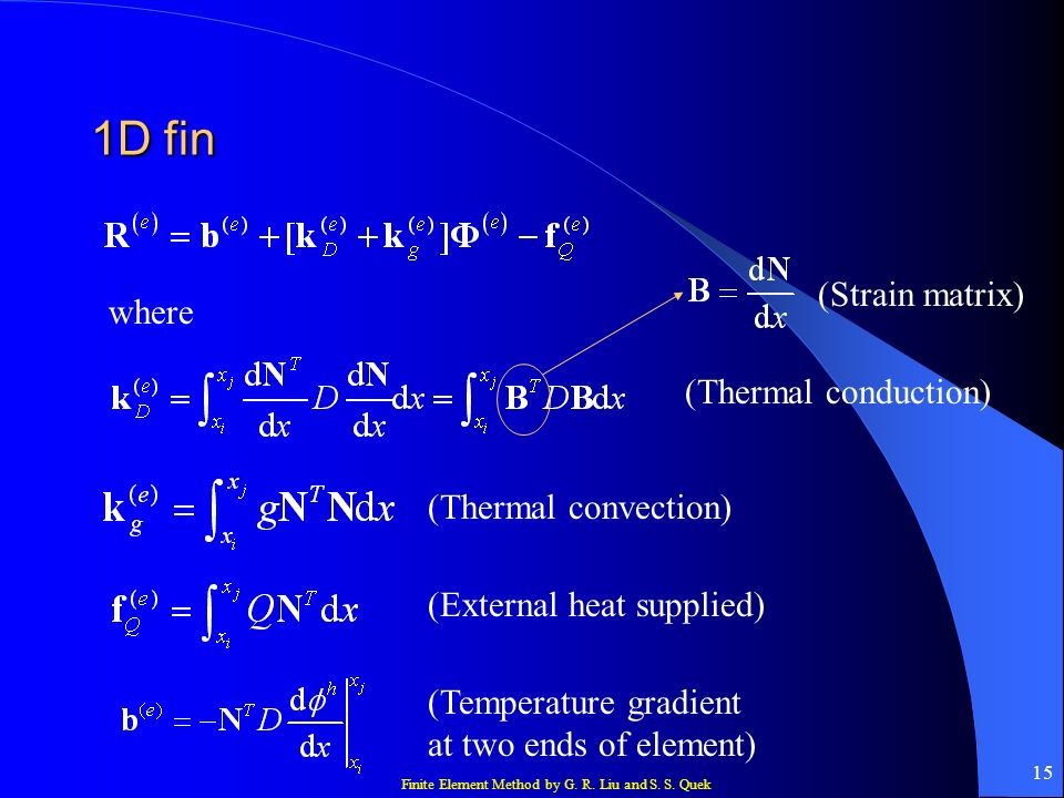 Finite Element Method by G. R. Liu and S. S. Quek 15 1D fin where (Thermal conduction) (Thermal convection) (External heat supplied) (Temperature grad