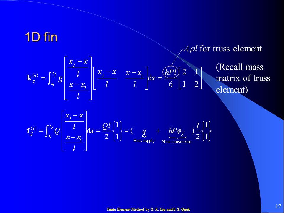 Finite Element Method by G. R. Liu and S. S. Quek 17 1D fin (Recall mass matrix of truss element) for truss element