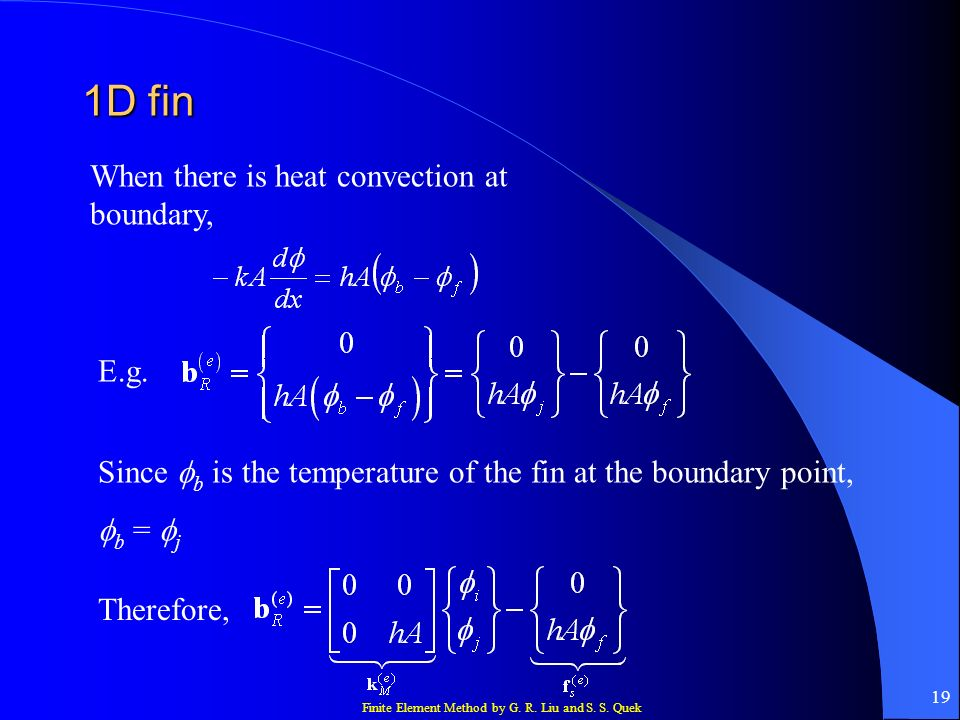 Finite Element Method by G. R. Liu and S. S. Quek 19 1D fin When there is heat convection at boundary, E.g. Since b is the temperature of the fin at t