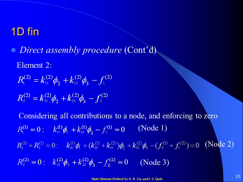 Finite Element Method by G. R. Liu and S. S. Quek 23 1D fin Direct assembly procedure (Contd) Element 2: Considering all contributions to a node, and
