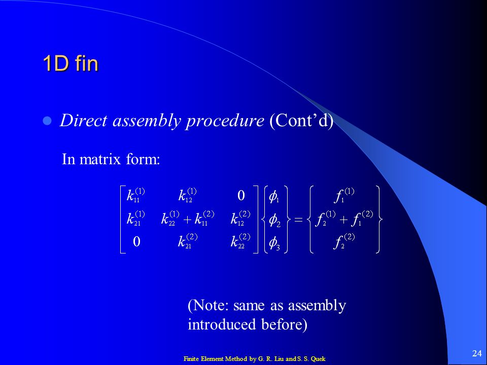Finite Element Method by G. R. Liu and S. S. Quek 24 1D fin Direct assembly procedure (Contd) In matrix form: (Note: same as assembly introduced befor