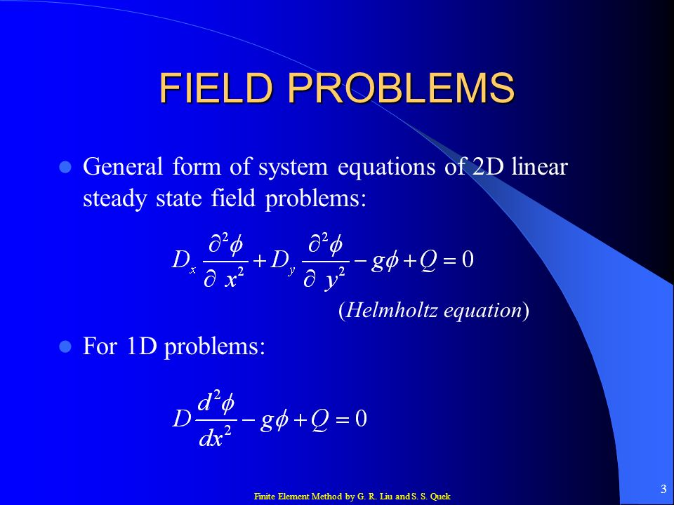 Finite Element Method by G. R. Liu and S. S. Quek 3 FIELD PROBLEMS General form of system equations of 2D linear steady state field problems: (Helmhol