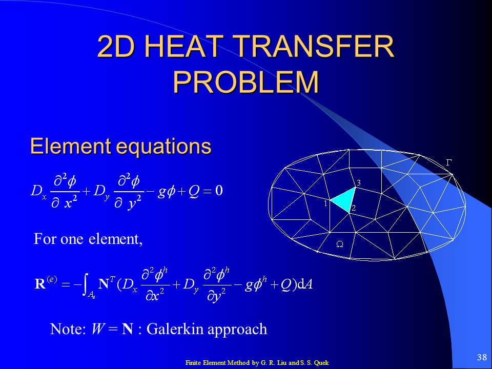 Finite Element Method by G. R. Liu and S. S. Quek 38 2D HEAT TRANSFER PROBLEM Element equations For one element, Note: W = N : Galerkin approach