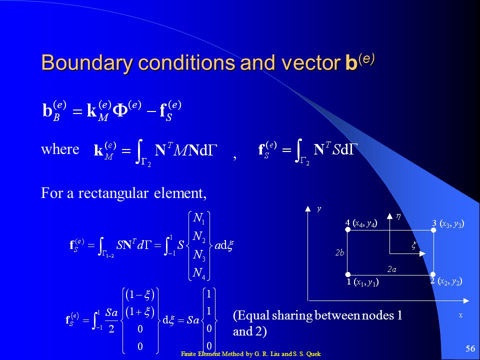 Finite Element Method by G. R. Liu and S. S. Quek 56 Boundary conditions and vector b (e) where, For a rectangular element, (Equal sharing between nod