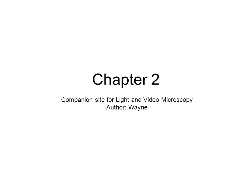 Chapter 2 Companion site for Light and Video Microscopy Author: Wayne
