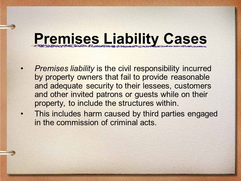 Premises Liability Cases Premises liability is the civil responsibility incurred by property owners that fail to provide reasonable and adequate security to their lessees, customers and other invited patrons or guests while on their property, to include the structures within.