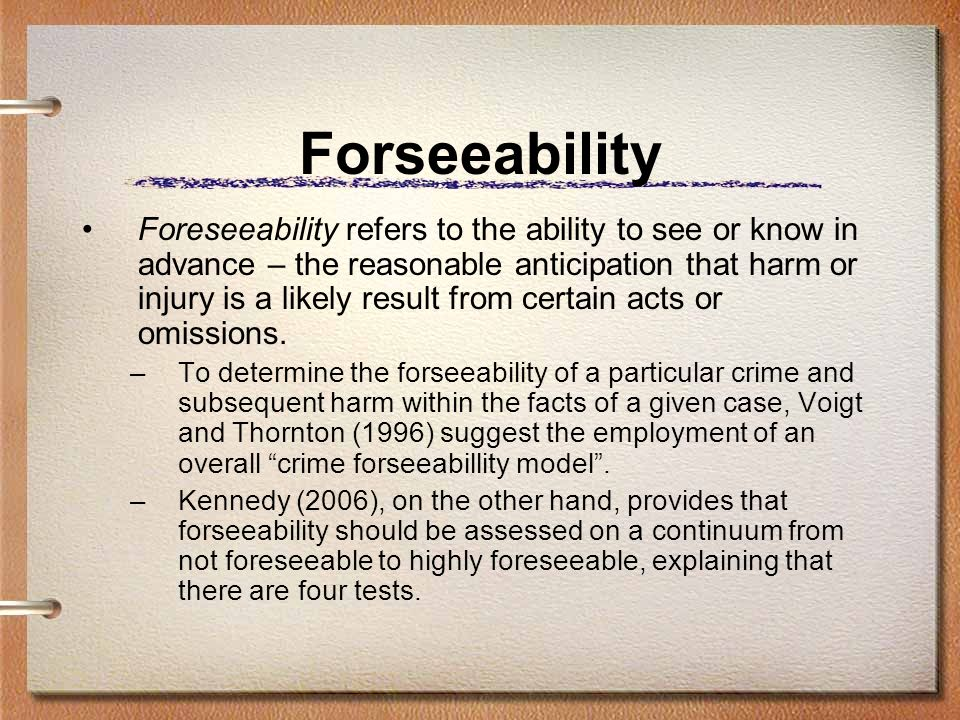 Forseeability Foreseeability refers to the ability to see or know in advance – the reasonable anticipation that harm or injury is a likely result from certain acts or omissions.