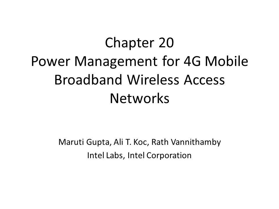 Chapter 20 Power Management for 4G Mobile Broadband Wireless Access Networks Maruti Gupta, Ali T. Koc, Rath Vannithamby Intel Labs, Intel Corporation