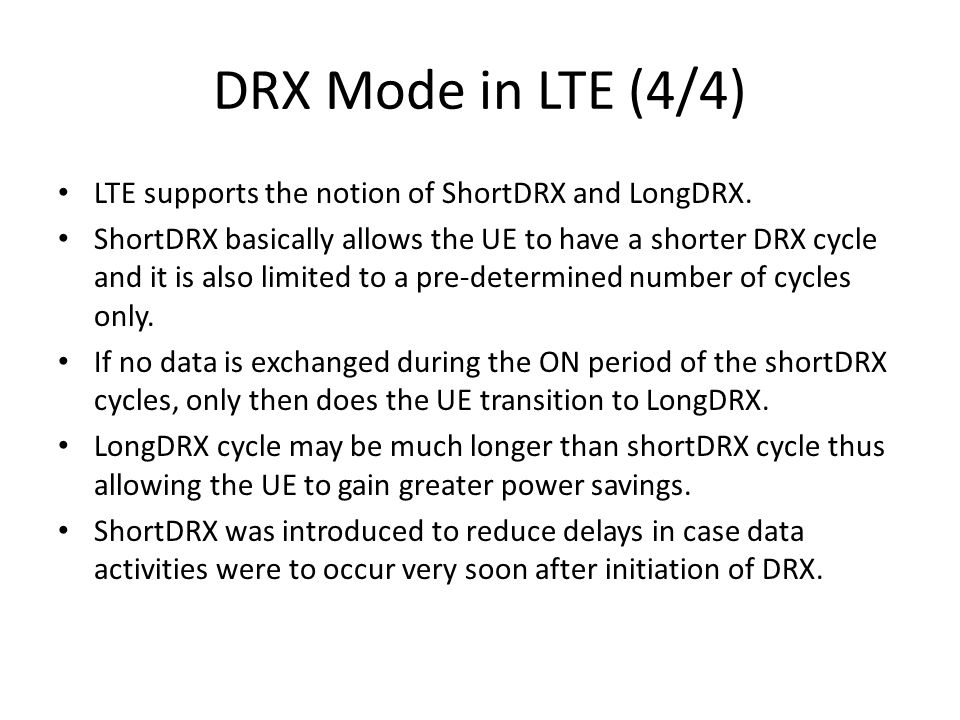 DRX Mode in LTE (4/4) LTE supports the notion of ShortDRX and LongDRX. ShortDRX basically allows the UE to have a shorter DRX cycle and it is also lim