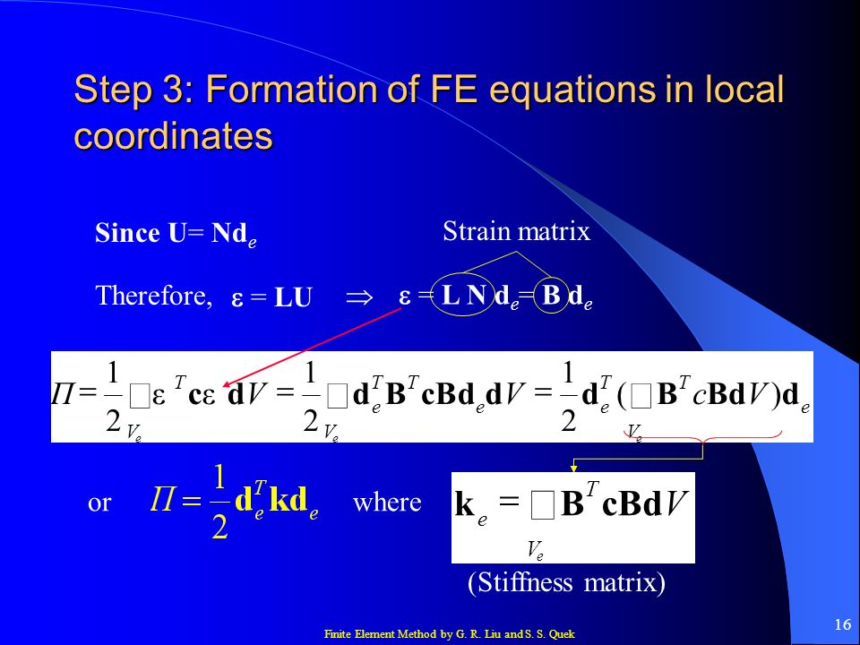 Finite Element Method by G. R. Liu and S. S. Quek 16 Step 3: Formation of FE equations in local coordinates Since U= Nd e Therefore, = LU = L N d e =
