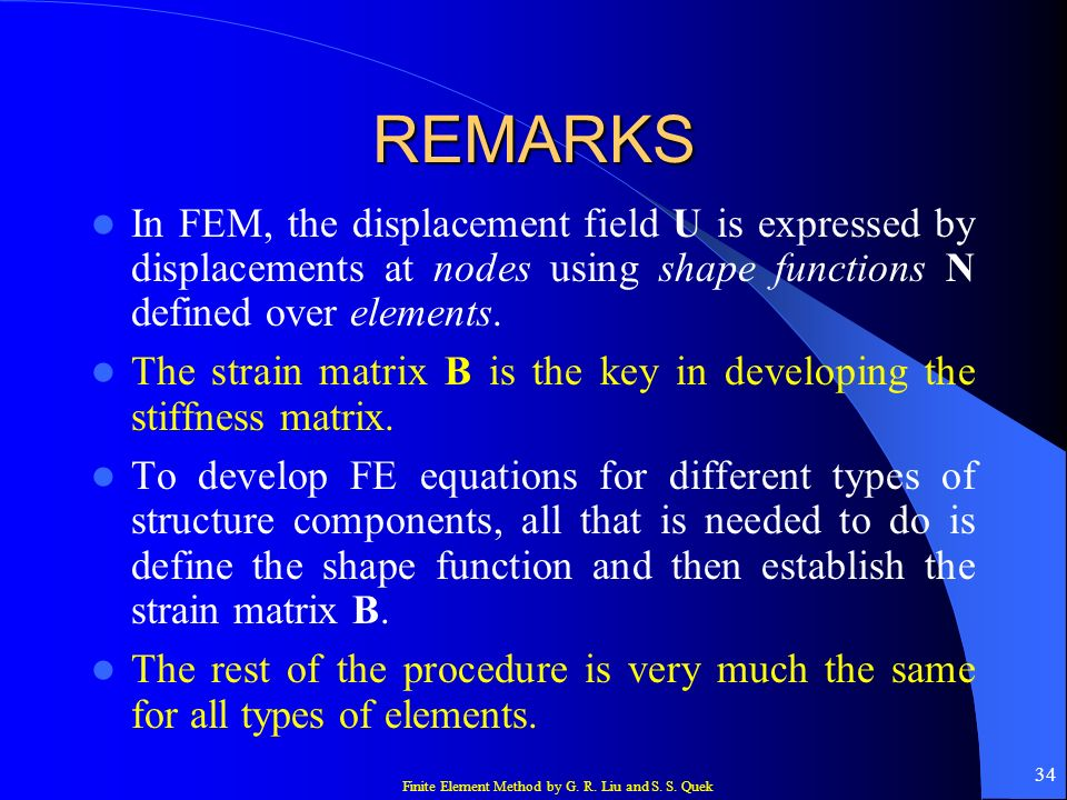 Finite Element Method by G. R. Liu and S. S. Quek 34 REMARKS In FEM, the displacement field U is expressed by displacements at nodes using shape funct