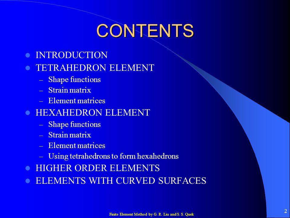 Finite Element Method by G. R. Liu and S. S. Quek 2 CONTENTS INTRODUCTION TETRAHEDRON ELEMENT – Shape functions – Strain matrix – Element matrices HEX