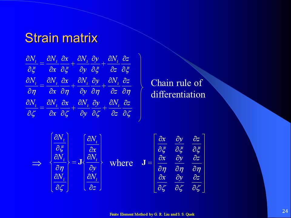 Finite Element Method by G. R. Liu and S. S. Quek 24 Strain matrix Chain rule of differentiation where