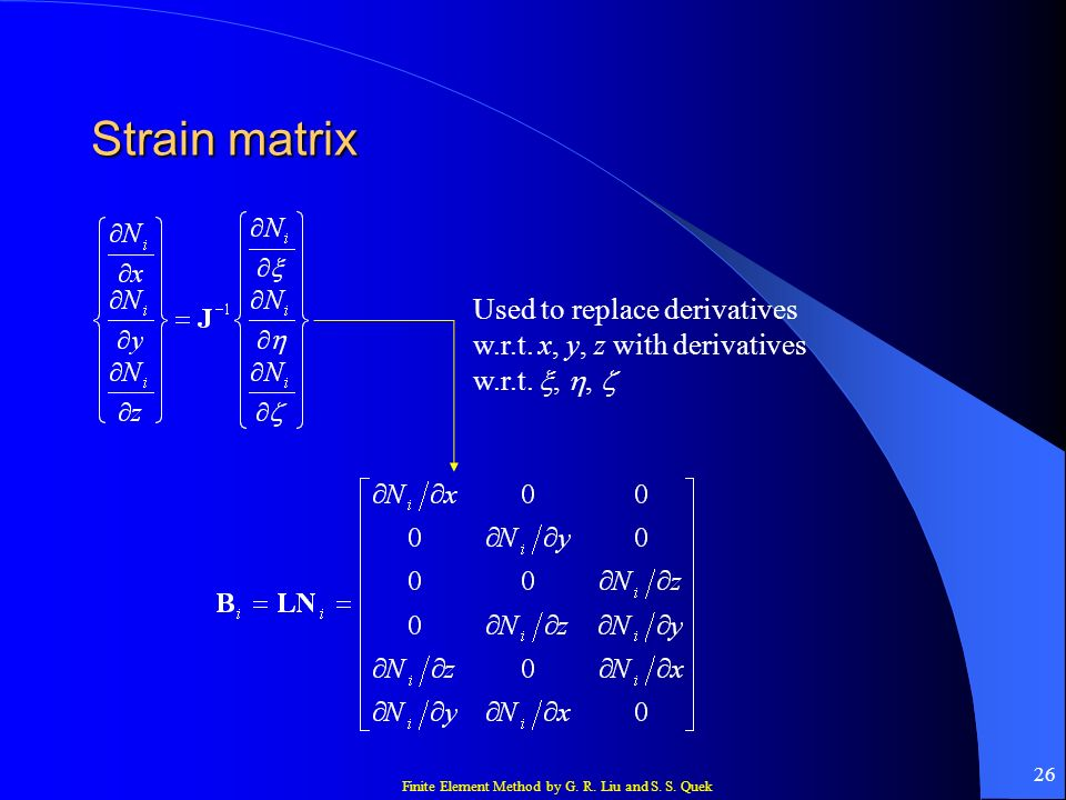 Finite Element Method by G. R. Liu and S. S. Quek 26 Strain matrix Used to replace derivatives w.r.t. x, y, z with derivatives w.r.t.,,