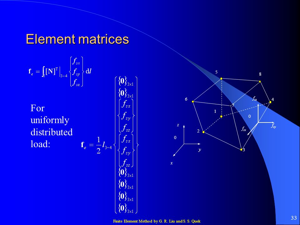 Finite Element Method by G. R. Liu and S. S. Quek 33 Element matrices 1 7 5 8 6 4 2 0 z y x 3 0 f sz f sy f sx For uniformly distributed load: