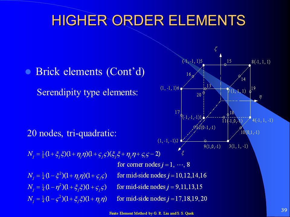 Finite Element Method by G. R. Liu and S. S. Quek 39 HIGHER ORDER ELEMENTS Brick elements (Contd) Serendipity type elements: 20 nodes, tri-quadratic: