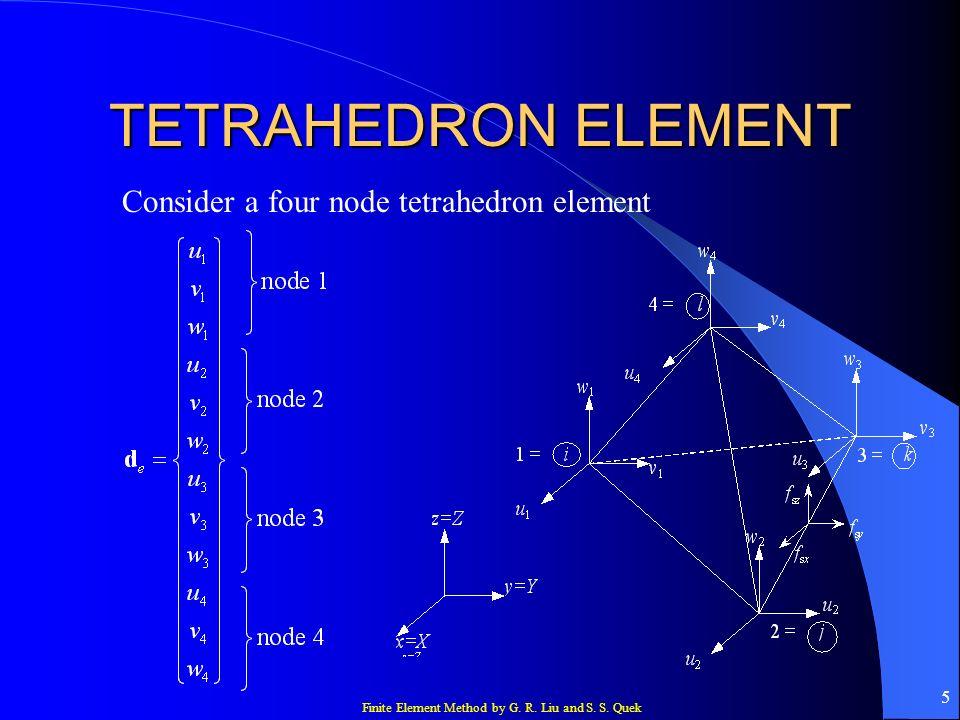 Finite Element Method by G. R. Liu and S. S. Quek 5 TETRAHEDRON ELEMENT Consider a four node tetrahedron element
