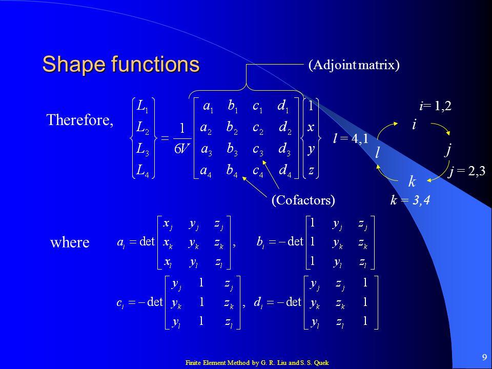 Finite Element Method by G. R. Liu and S. S. Quek 9 Shape functions Therefore, where (Adjoint matrix) (Cofactors) i j k l i= 1,2 j = 2,3 k = 3,4 l = 4