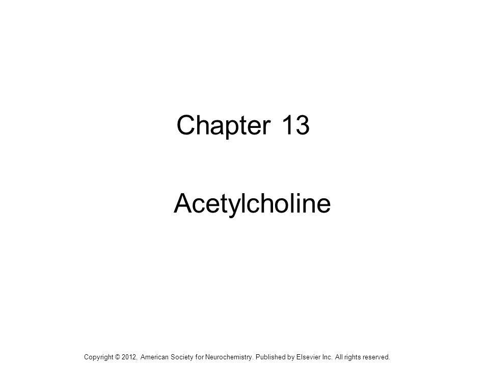 1 Chapter 13 Acetylcholine Copyright © 2012, American Society for Neurochemistry. Published by Elsevier Inc. All rights reserved.