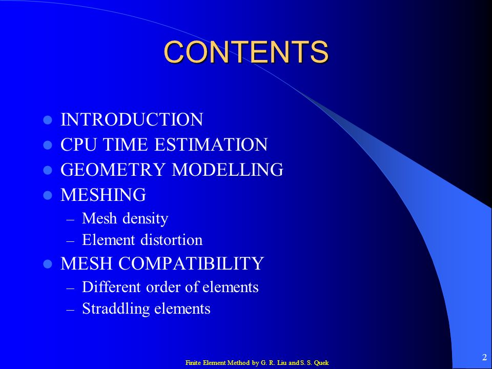 Finite Element Method by G. R. Liu and S. S. Quek 2 CONTENTS INTRODUCTION CPU TIME ESTIMATION GEOMETRY MODELLING MESHING – Mesh density – Element dist